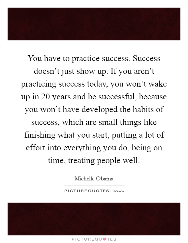 You have to practice success. Success doesn't just show up. If you aren't practicing success today, you won't wake up in 20 years and be successful, because you won't have developed the habits of success, which are small things like finishing what you start, putting a lot of effort into everything you do, being on time, treating people well Picture Quote #1