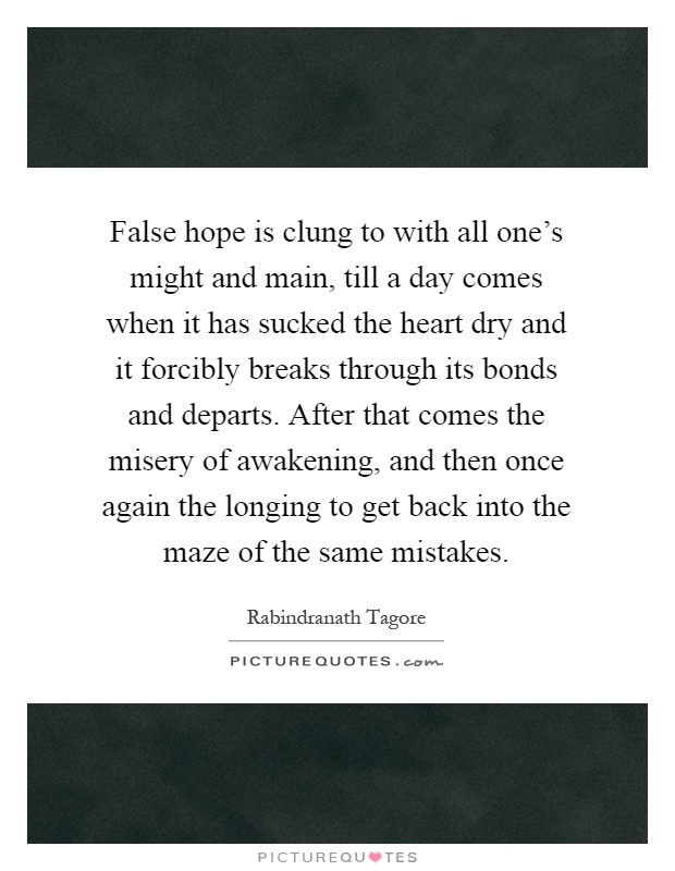 False hope is clung to with all one's might and main, till a day comes when it has sucked the heart dry and it forcibly breaks through its bonds and departs. After that comes the misery of awakening, and then once again the longing to get back into the maze of the same mistakes Picture Quote #1