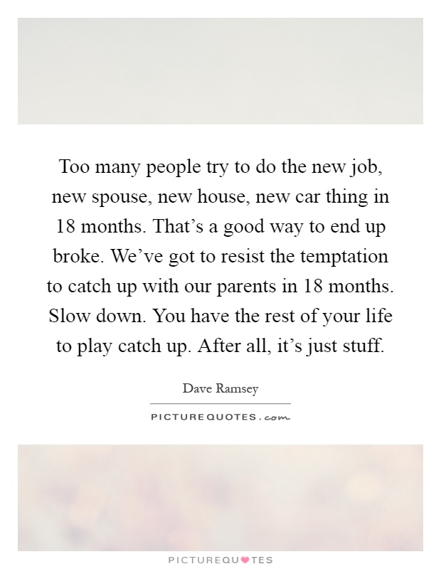 Too many people try to do the new job, new spouse, new house, new car thing in 18 months. That's a good way to end up broke. We've got to resist the temptation to catch up with our parents in 18 months. Slow down. You have the rest of your life to play catch up. After all, it's just stuff Picture Quote #1