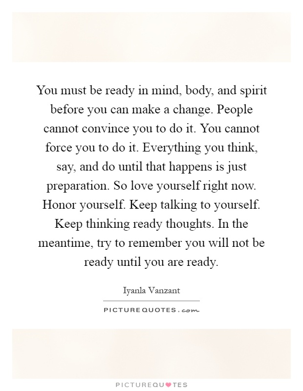 You must be ready in mind, body, and spirit before you can make a change. People cannot convince you to do it. You cannot force you to do it. Everything you think, say, and do until that happens is just preparation. So love yourself right now. Honor yourself. Keep talking to yourself. Keep thinking ready thoughts. In the meantime, try to remember you will not be ready until you are ready Picture Quote #1