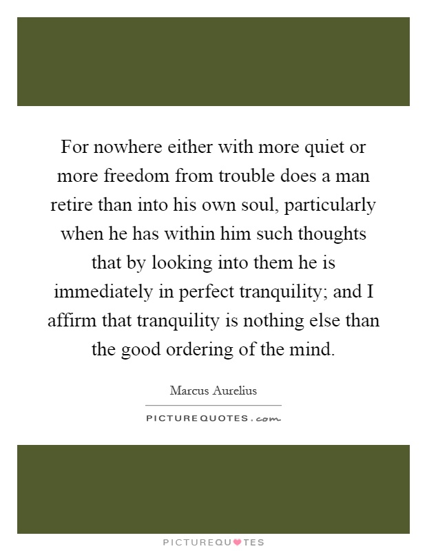 For nowhere either with more quiet or more freedom from trouble does a man retire than into his own soul, particularly when he has within him such thoughts that by looking into them he is immediately in perfect tranquility; and I affirm that tranquility is nothing else than the good ordering of the mind Picture Quote #1