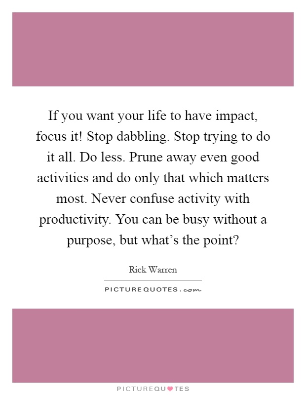 If you want your life to have impact, focus it! Stop dabbling. Stop trying to do it all. Do less. Prune away even good activities and do only that which matters most. Never confuse activity with productivity. You can be busy without a purpose, but what's the point? Picture Quote #1