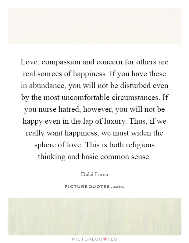 Love, compassion and concern for others are real sources of happiness. If you have these in abundance, you will not be disturbed even by the most uncomfortable circumstances. If you nurse hatred, however, you will not be happy even in the lap of luxury. Thus, if we really want happiness, we must widen the sphere of love. This is both religious thinking and basic common sense Picture Quote #1