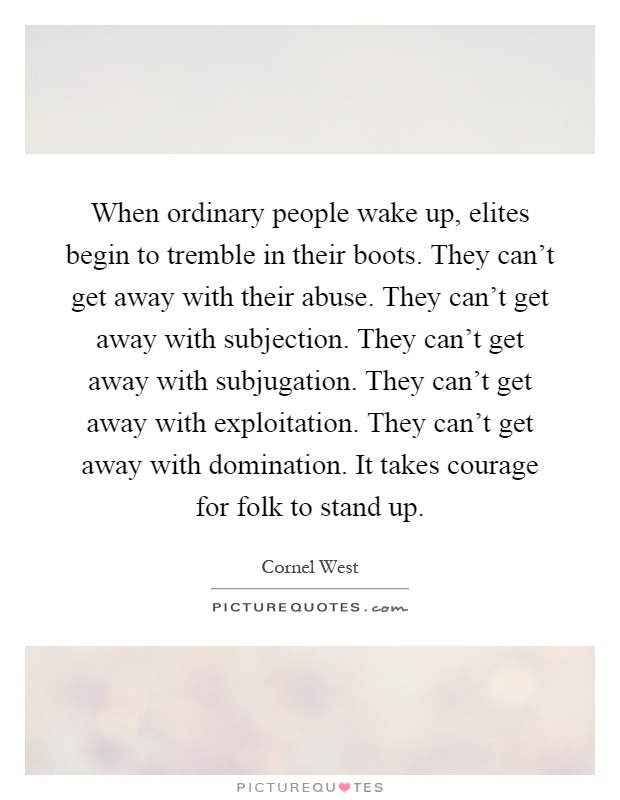 When ordinary people wake up, elites begin to tremble in their boots. They can't get away with their abuse. They can't get away with subjection. They can't get away with subjugation. They can't get away with exploitation. They can't get away with domination. It takes courage for folk to stand up Picture Quote #1