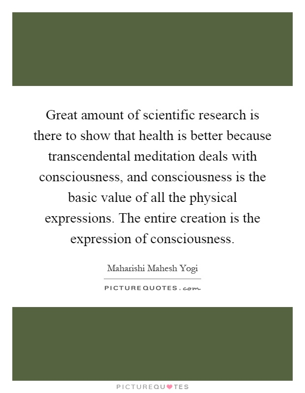 Great amount of scientific research is there to show that health is better because transcendental meditation deals with consciousness, and consciousness is the basic value of all the physical expressions. The entire creation is the expression of consciousness Picture Quote #1