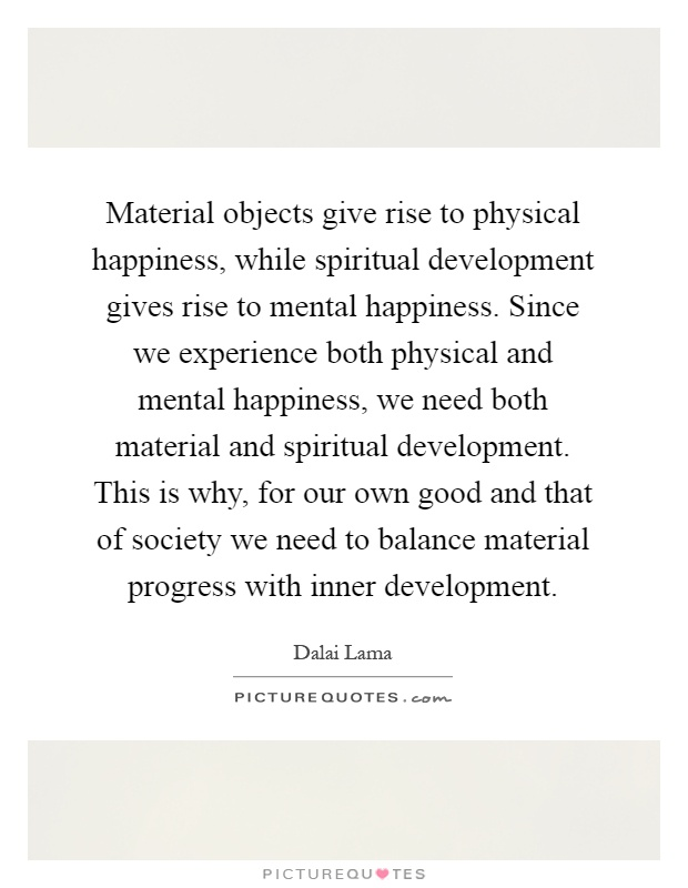 Material objects give rise to physical happiness, while spiritual development gives rise to mental happiness. Since we experience both physical and mental happiness, we need both material and spiritual development. This is why, for our own good and that of society we need to balance material progress with inner development Picture Quote #1