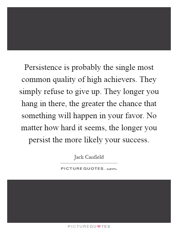 Persistence is probably the single most common quality of high achievers. They simply refuse to give up. They longer you hang in there, the greater the chance that something will happen in your favor. No matter how hard it seems, the longer you persist the more likely your success Picture Quote #1