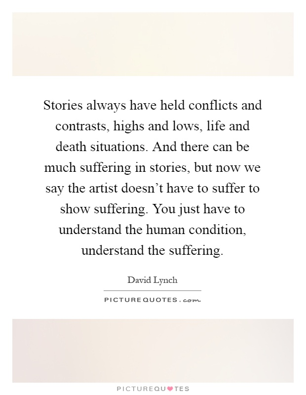 Stories always have held conflicts and contrasts, highs and lows, life and death situations. And there can be much suffering in stories, but now we say the artist doesn't have to suffer to show suffering. You just have to understand the human condition, understand the suffering Picture Quote #1