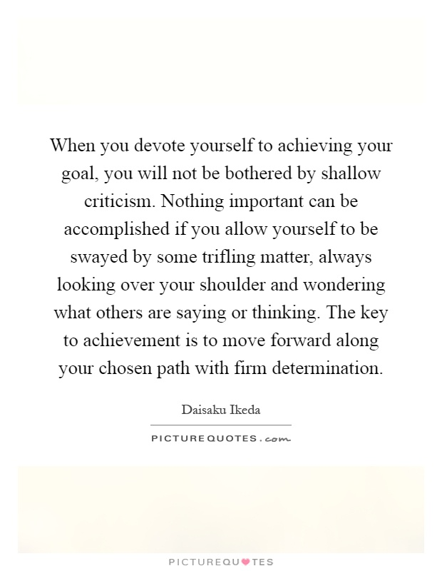 When you devote yourself to achieving your goal, you will not be bothered by shallow criticism. Nothing important can be accomplished if you allow yourself to be swayed by some trifling matter, always looking over your shoulder and wondering what others are saying or thinking. The key to achievement is to move forward along your chosen path with firm determination Picture Quote #1