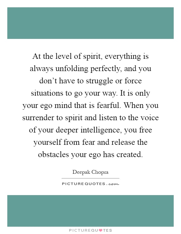 At the level of spirit, everything is always unfolding perfectly, and you don't have to struggle or force situations to go your way. It is only your ego mind that is fearful. When you surrender to spirit and listen to the voice of your deeper intelligence, you free yourself from fear and release the obstacles your ego has created Picture Quote #1