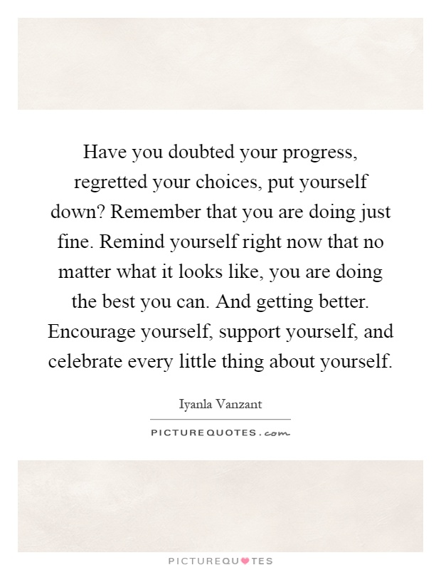 Have you doubted your progress, regretted your choices, put yourself down? Remember that you are doing just fine. Remind yourself right now that no matter what it looks like, you are doing the best you can. And getting better. Encourage yourself, support yourself, and celebrate every little thing about yourself Picture Quote #1