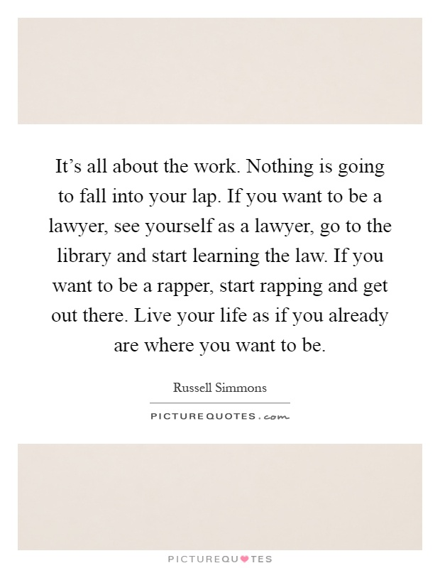 It's all about the work. Nothing is going to fall into your lap. If you want to be a lawyer, see yourself as a lawyer, go to the library and start learning the law. If you want to be a rapper, start rapping and get out there. Live your life as if you already are where you want to be Picture Quote #1