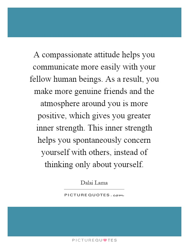 A compassionate attitude helps you communicate more easily with your fellow human beings. As a result, you make more genuine friends and the atmosphere around you is more positive, which gives you greater inner strength. This inner strength helps you spontaneously concern yourself with others, instead of thinking only about yourself Picture Quote #1