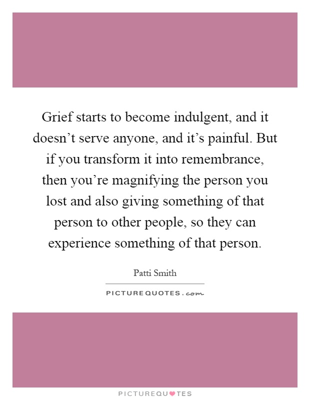 Grief starts to become indulgent, and it doesn't serve anyone, and it's painful. But if you transform it into remembrance, then you're magnifying the person you lost and also giving something of that person to other people, so they can experience something of that person Picture Quote #1