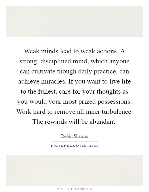Weak minds lead to weak actions. A strong, disciplined mind, which anyone can cultivate though daily practice, can achieve miracles. If you want to live life to the fullest, care for your thoughts as you would your most prized possessions. Work hard to remove all inner turbulence. The rewards will be abundant Picture Quote #1