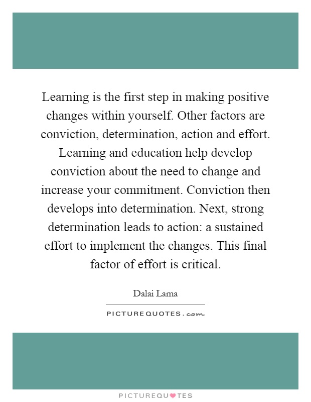 Learning is the first step in making positive changes within yourself. Other factors are conviction, determination, action and effort. Learning and education help develop conviction about the need to change and increase your commitment. Conviction then develops into determination. Next, strong determination leads to action: a sustained effort to implement the changes. This final factor of effort is critical Picture Quote #1