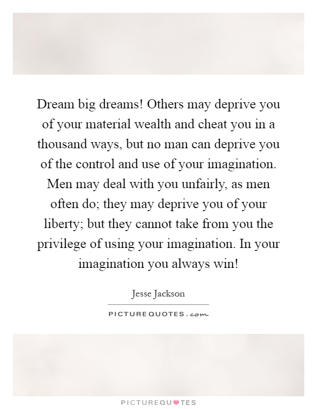Dream big dreams! Others may deprive you of your material wealth and cheat you in a thousand ways, but no man can deprive you of the control and use of your imagination. Men may deal with you unfairly, as men often do; they may deprive you of your liberty; but they cannot take from you the privilege of using your imagination. In your imagination you always win! Picture Quote #1