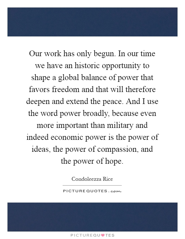 Our work has only begun. In our time we have an historic opportunity to shape a global balance of power that favors freedom and that will therefore deepen and extend the peace. And I use the word power broadly, because even more important than military and indeed economic power is the power of ideas, the power of compassion, and the power of hope Picture Quote #1
