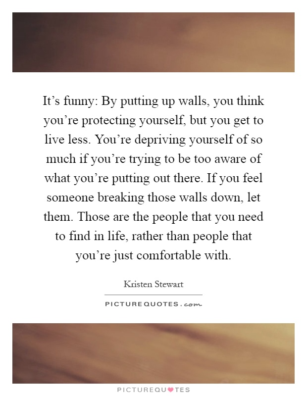 It's funny: By putting up walls, you think you're protecting yourself, but you get to live less. You're depriving yourself of so much if you're trying to be too aware of what you're putting out there. If you feel someone breaking those walls down, let them. Those are the people that you need to find in life, rather than people that you're just comfortable with Picture Quote #1