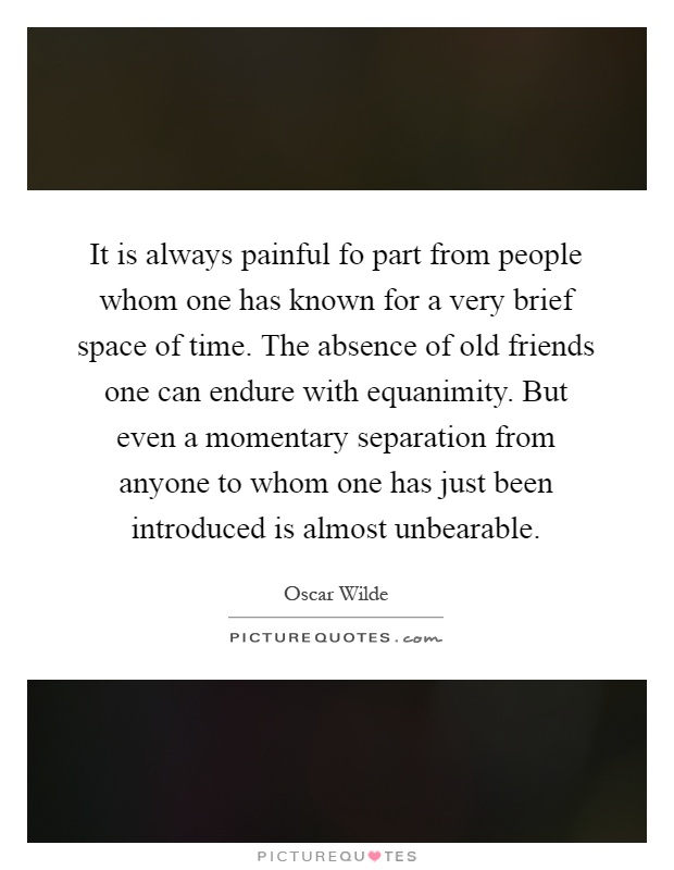 It is always painful fo part from people whom one has known for a very brief space of time. The absence of old friends one can endure with equanimity. But even a momentary separation from anyone to whom one has just been introduced is almost unbearable Picture Quote #1