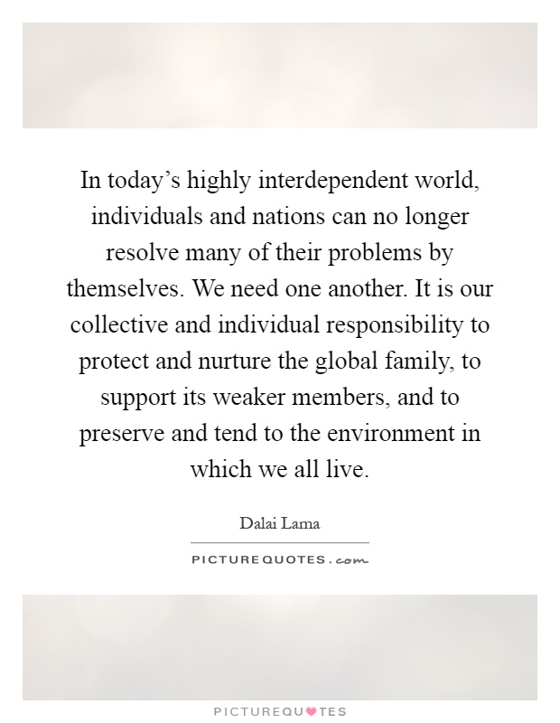 In today's highly interdependent world, individuals and nations can no longer resolve many of their problems by themselves. We need one another. It is our collective and individual responsibility to protect and nurture the global family, to support its weaker members, and to preserve and tend to the environment in which we all live Picture Quote #1