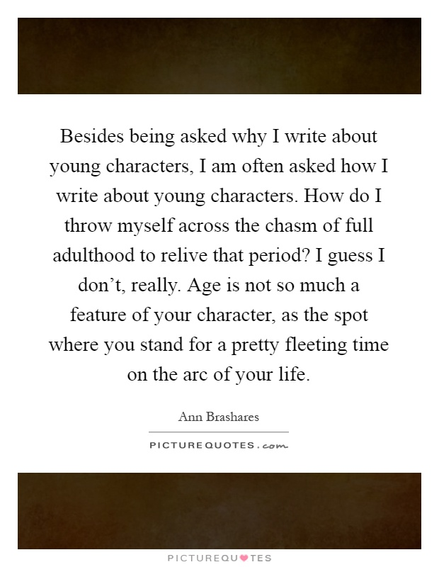 Besides being asked why I write about young characters, I am often asked how I write about young characters. How do I throw myself across the chasm of full adulthood to relive that period? I guess I don't, really. Age is not so much a feature of your character, as the spot where you stand for a pretty fleeting time on the arc of your life Picture Quote #1