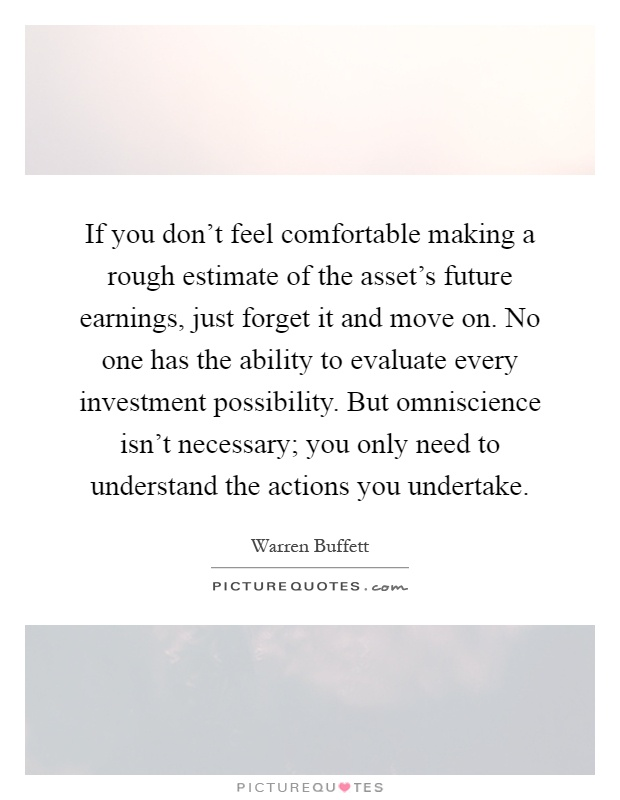 If you don't feel comfortable making a rough estimate of the asset's future earnings, just forget it and move on. No one has the ability to evaluate every investment possibility. But omniscience isn't necessary; you only need to understand the actions you undertake Picture Quote #1
