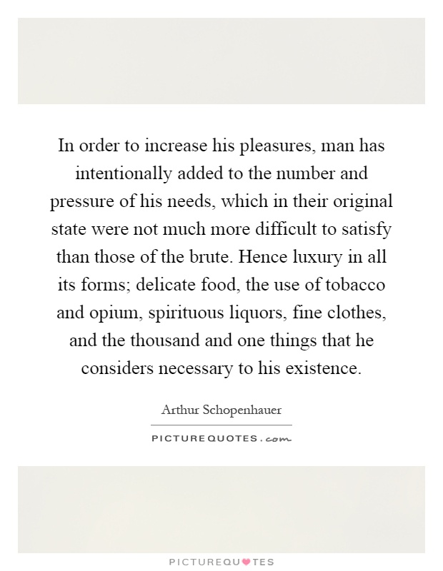 In order to increase his pleasures, man has intentionally added to the number and pressure of his needs, which in their original state were not much more difficult to satisfy than those of the brute. Hence luxury in all its forms; delicate food, the use of tobacco and opium, spirituous liquors, fine clothes, and the thousand and one things that he considers necessary to his existence Picture Quote #1