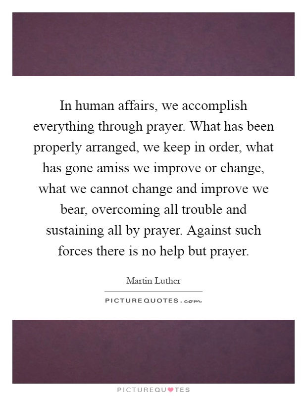In human affairs, we accomplish everything through prayer. What has been properly arranged, we keep in order, what has gone amiss we improve or change, what we cannot change and improve we bear, overcoming all trouble and sustaining all by prayer. Against such forces there is no help but prayer Picture Quote #1