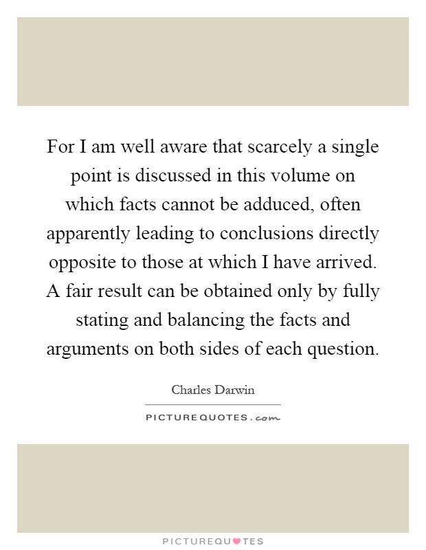 For I am well aware that scarcely a single point is discussed in this volume on which facts cannot be adduced, often apparently leading to conclusions directly opposite to those at which I have arrived. A fair result can be obtained only by fully stating and balancing the facts and arguments on both sides of each question Picture Quote #1