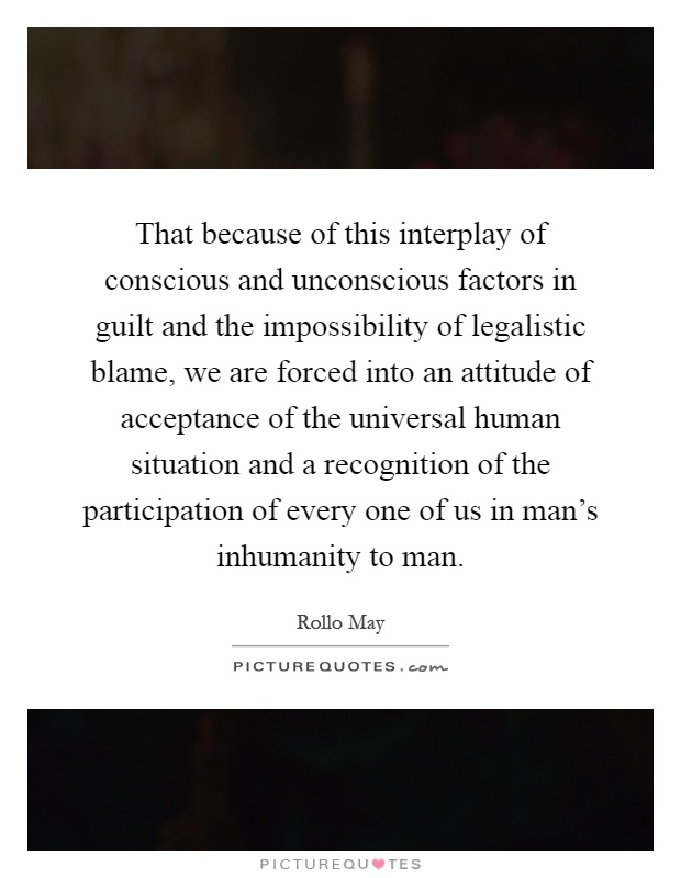 That because of this interplay of conscious and unconscious factors in guilt and the impossibility of legalistic blame, we are forced into an attitude of acceptance of the universal human situation and a recognition of the participation of every one of us in man's inhumanity to man Picture Quote #1
