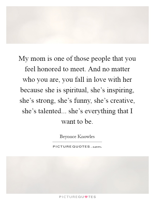 My mom is one of those people that you feel honored to meet. And no matter who you are, you fall in love with her because she is spiritual, she's inspiring, she's strong, she's funny, she's creative, she's talented... she's everything that I want to be Picture Quote #1
