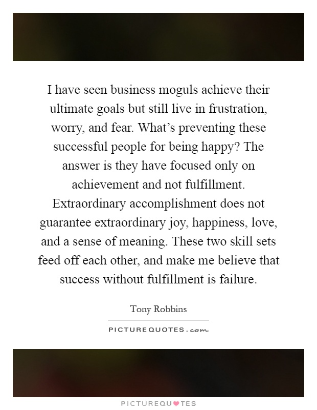 I have seen business moguls achieve their ultimate goals but still live in frustration, worry, and fear. What's preventing these successful people for being happy? The answer is they have focused only on achievement and not fulfillment. Extraordinary accomplishment does not guarantee extraordinary joy, happiness, love, and a sense of meaning. These two skill sets feed off each other, and make me believe that success without fulfillment is failure Picture Quote #1