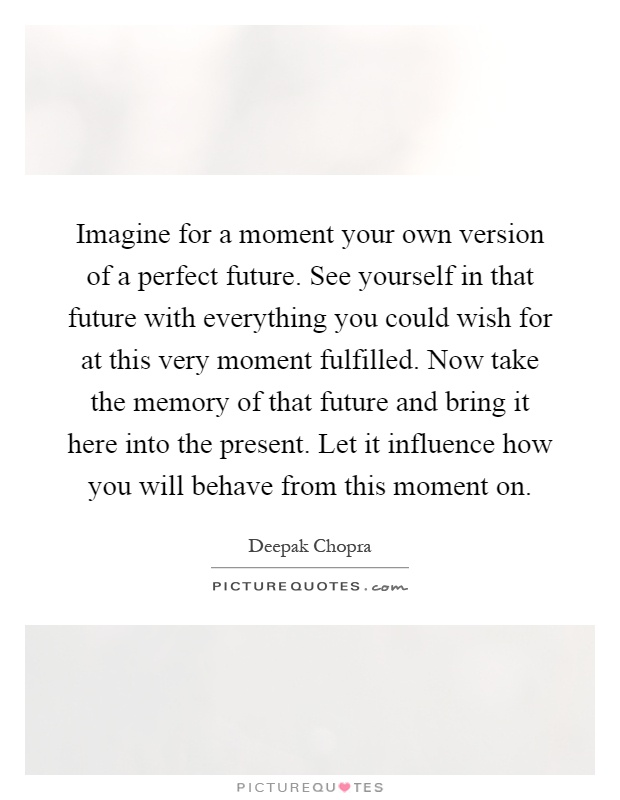 Imagine for a moment your own version of a perfect future. See yourself in that future with everything you could wish for at this very moment fulfilled. Now take the memory of that future and bring it here into the present. Let it influence how you will behave from this moment on Picture Quote #1