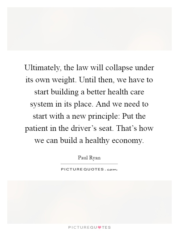 Ultimately, the law will collapse under its own weight. Until then, we have to start building a better health care system in its place. And we need to start with a new principle: Put the patient in the driver's seat. That's how we can build a healthy economy Picture Quote #1