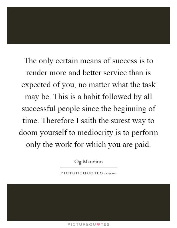 The only certain means of success is to render more and better service than is expected of you, no matter what the task may be. This is a habit followed by all successful people since the beginning of time. Therefore I saith the surest way to doom yourself to mediocrity is to perform only the work for which you are paid Picture Quote #1