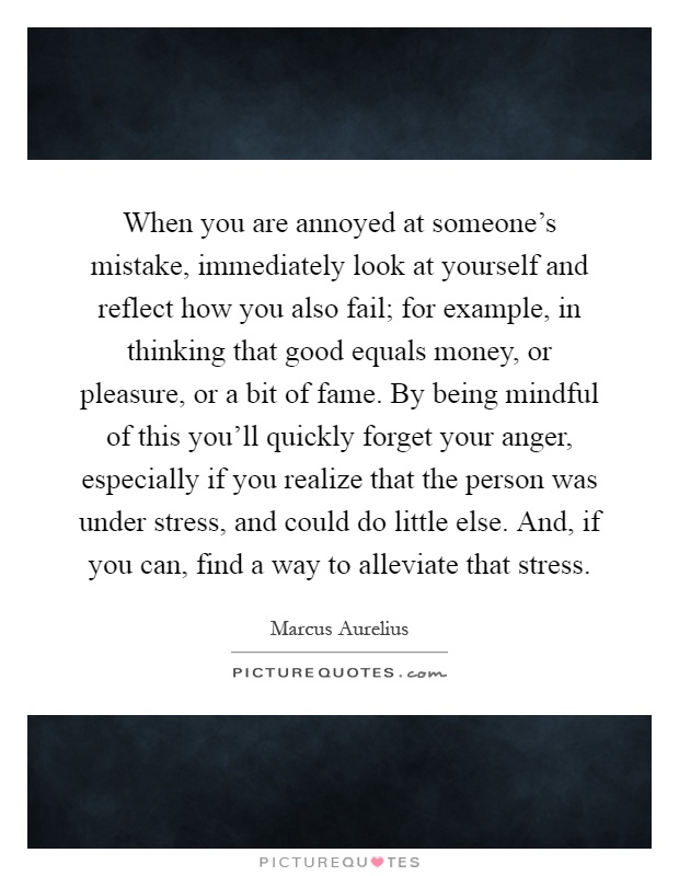 When you are annoyed at someone's mistake, immediately look at yourself and reflect how you also fail; for example, in thinking that good equals money, or pleasure, or a bit of fame. By being mindful of this you'll quickly forget your anger, especially if you realize that the person was under stress, and could do little else. And, if you can, find a way to alleviate that stress Picture Quote #1