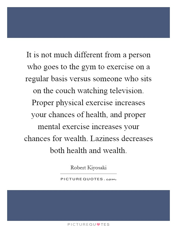 It is not much different from a person who goes to the gym to exercise on a regular basis versus someone who sits on the couch watching television. Proper physical exercise increases your chances of health, and proper mental exercise increases your chances for wealth. Laziness decreases both health and wealth Picture Quote #1