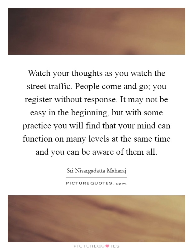Watch your thoughts as you watch the street traffic. People come and go; you register without response. It may not be easy in the beginning, but with some practice you will find that your mind can function on many levels at the same time and you can be aware of them all Picture Quote #1