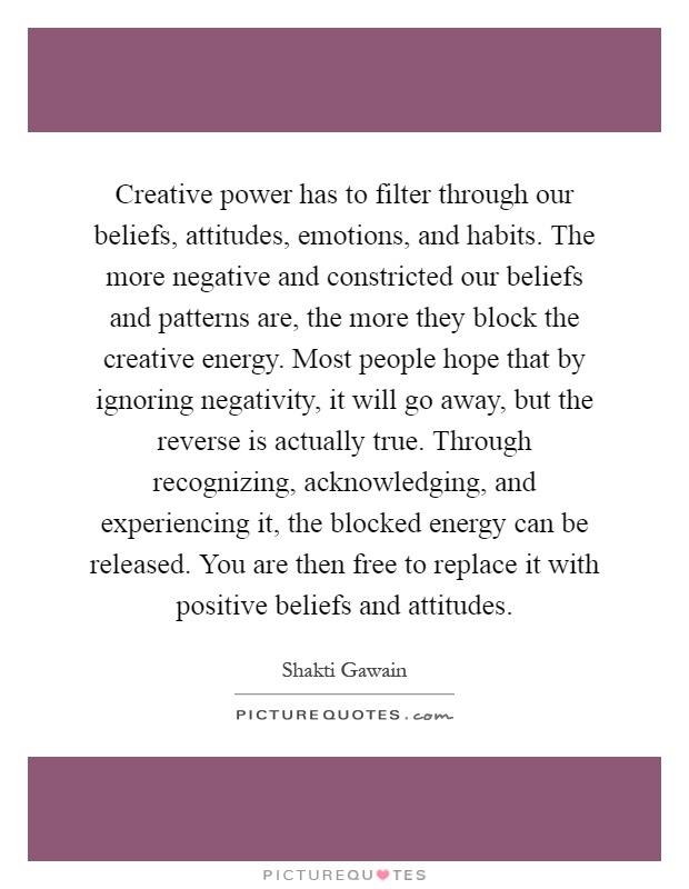 Creative power has to filter through our beliefs, attitudes, emotions, and habits. The more negative and constricted our beliefs and patterns are, the more they block the creative energy. Most people hope that by ignoring negativity, it will go away, but the reverse is actually true. Through recognizing, acknowledging, and experiencing it, the blocked energy can be released. You are then free to replace it with positive beliefs and attitudes Picture Quote #1