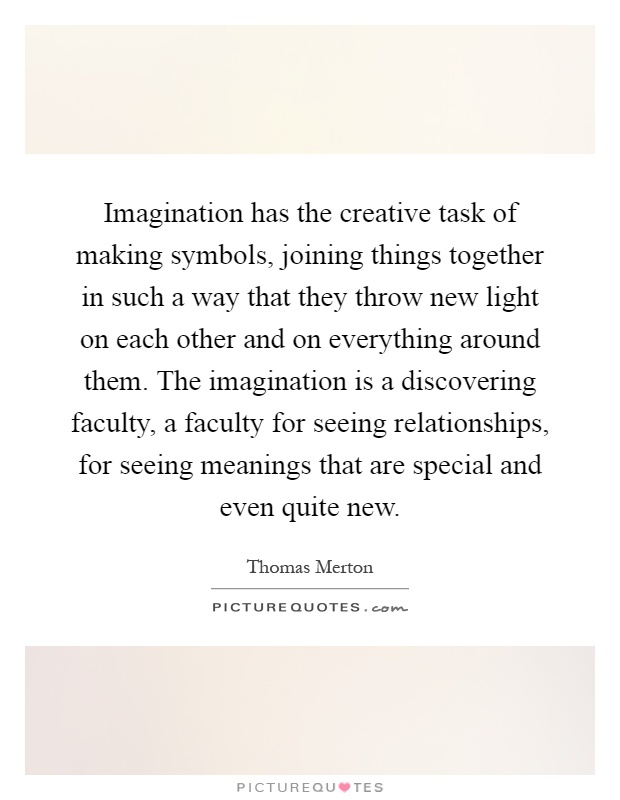 Imagination has the creative task of making symbols, joining things together in such a way that they throw new light on each other and on everything around them. The imagination is a discovering faculty, a faculty for seeing relationships, for seeing meanings that are special and even quite new Picture Quote #1