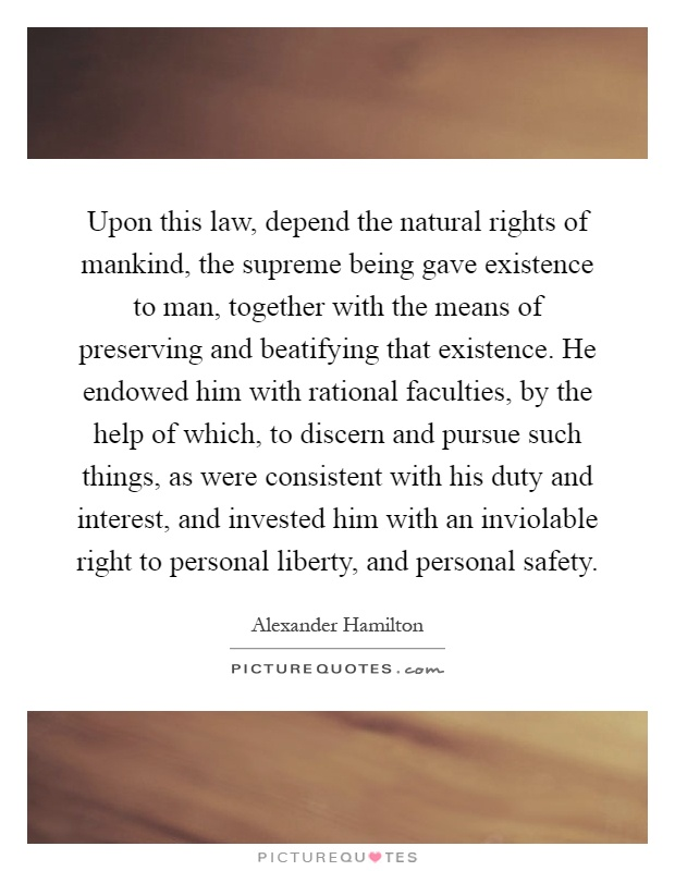 Upon this law, depend the natural rights of mankind, the supreme being gave existence to man, together with the means of preserving and beatifying that existence. He endowed him with rational faculties, by the help of which, to discern and pursue such things, as were consistent with his duty and interest, and invested him with an inviolable right to personal liberty, and personal safety Picture Quote #1