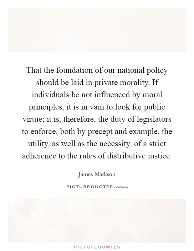 That the foundation of our national policy should be laid in private morality. If individuals be not influenced by moral principles, it is in vain to look for public virtue; it is, therefore, the duty of legislators to enforce, both by precept and example, the utility, as well as the necessity, of a strict adherence to the rules of distributive justice Picture Quote #1