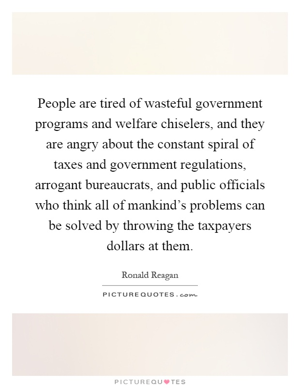 People are tired of wasteful government programs and welfare chiselers, and they are angry about the constant spiral of taxes and government regulations, arrogant bureaucrats, and public officials who think all of mankind's problems can be solved by throwing the taxpayers dollars at them Picture Quote #1