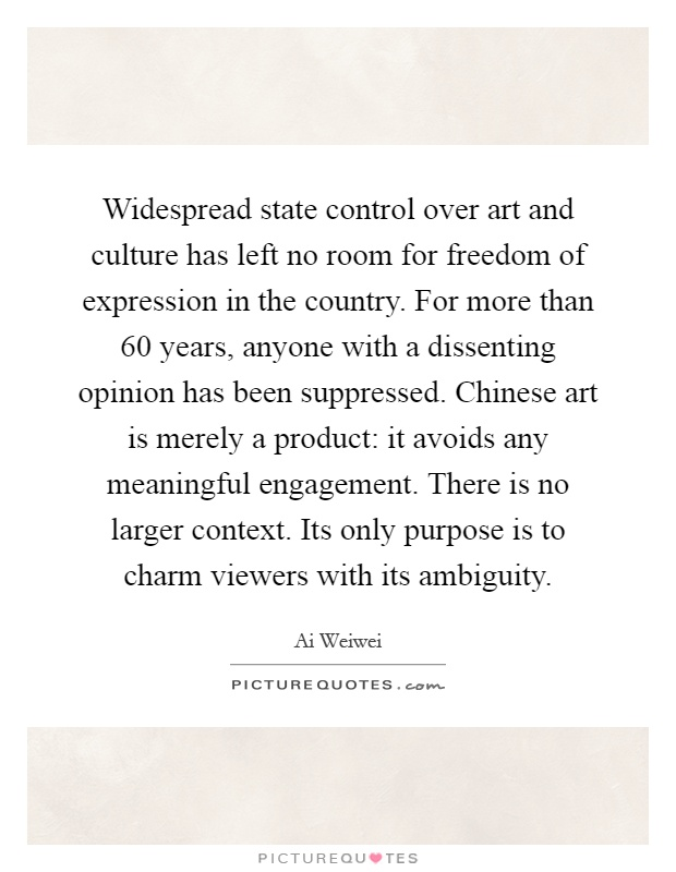 Widespread state control over art and culture has left no room for freedom of expression in the country. For more than 60 years, anyone with a dissenting opinion has been suppressed. Chinese art is merely a product: it avoids any meaningful engagement. There is no larger context. Its only purpose is to charm viewers with its ambiguity Picture Quote #1