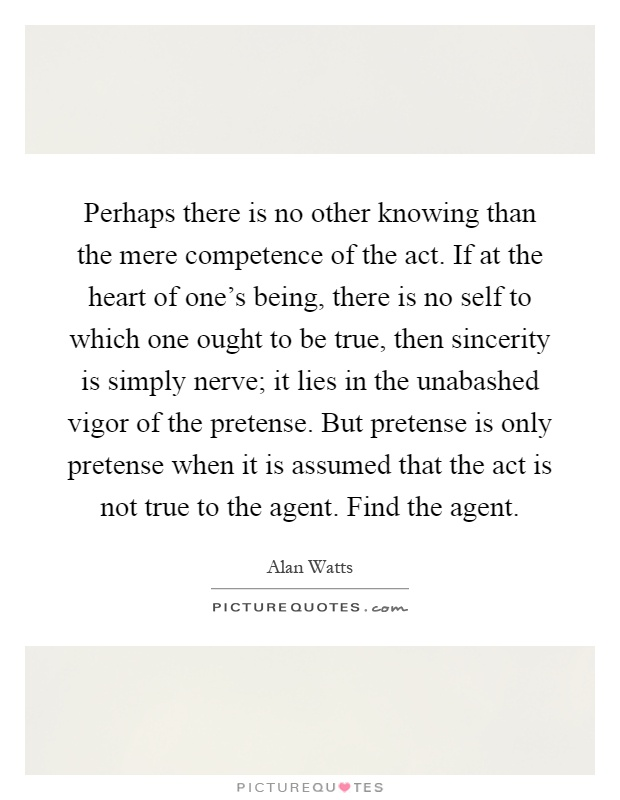 Perhaps there is no other knowing than the mere competence of the act. If at the heart of one's being, there is no self to which one ought to be true, then sincerity is simply nerve; it lies in the unabashed vigor of the pretense. But pretense is only pretense when it is assumed that the act is not true to the agent. Find the agent Picture Quote #1