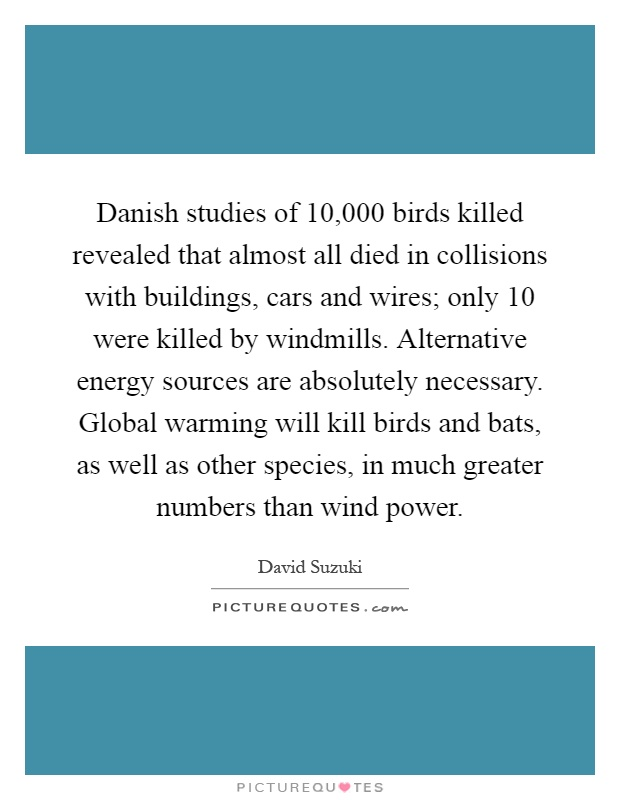 Danish studies of 10,000 birds killed revealed that almost all died in collisions with buildings, cars and wires; only 10 were killed by windmills. Alternative energy sources are absolutely necessary. Global warming will kill birds and bats, as well as other species, in much greater numbers than wind power Picture Quote #1