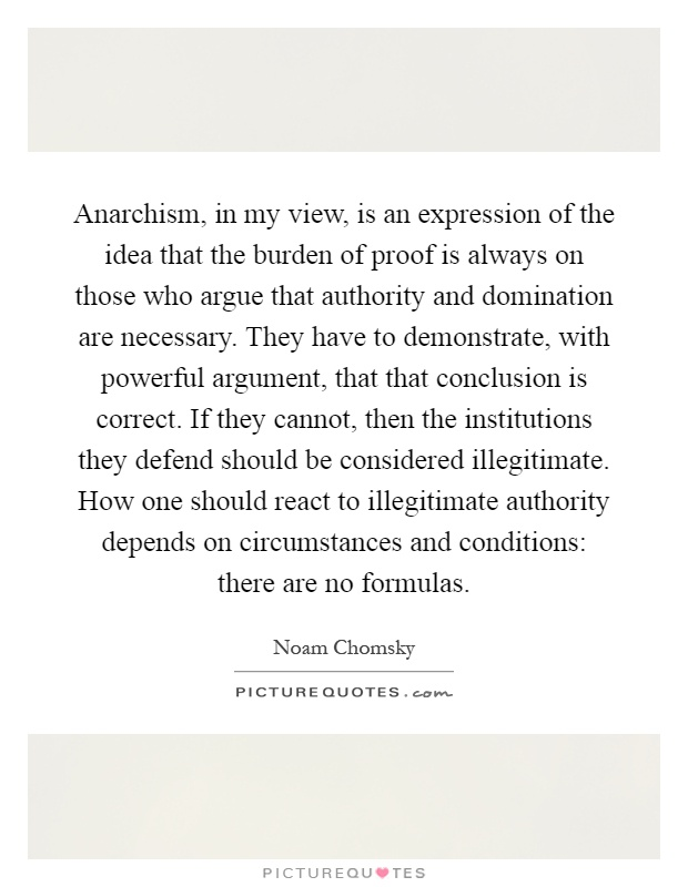 Anarchism, in my view, is an expression of the idea that the burden of proof is always on those who argue that authority and domination are necessary. They have to demonstrate, with powerful argument, that that conclusion is correct. If they cannot, then the institutions they defend should be considered illegitimate. How one should react to illegitimate authority depends on circumstances and conditions: there are no formulas Picture Quote #1