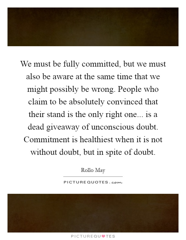 We must be fully committed, but we must also be aware at the same time that we might possibly be wrong. People who claim to be absolutely convinced that their stand is the only right one... is a dead giveaway of unconscious doubt. Commitment is healthiest when it is not without doubt, but in spite of doubt Picture Quote #1