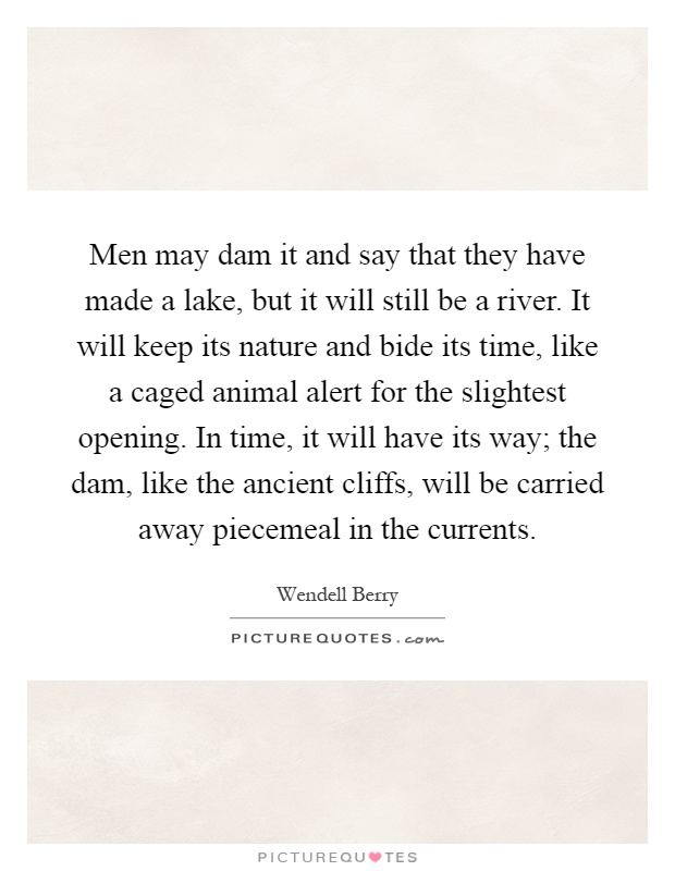 Men may dam it and say that they have made a lake, but it will still be a river. It will keep its nature and bide its time, like a caged animal alert for the slightest opening. In time, it will have its way; the dam, like the ancient cliffs, will be carried away piecemeal in the currents Picture Quote #1